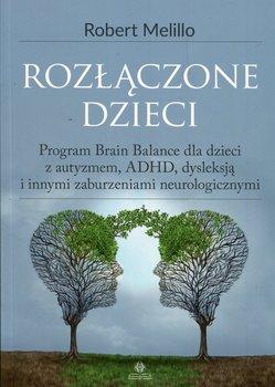 Rozłączone dzieci. Program Brain Balance dla dzieci z autyzmem, ADHD, dysleksją i innymi zaburzeniami neurologicznymi-Melillo Robert