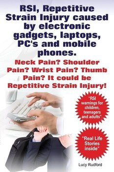 RSI, Repetitive Strain Injury Caused by Electronic Gadgets, Laptops, PC's and Mobile Phones. Neck Pain? Shoulder Pain? Wrist Pain? Thumb Pain? It Coul-Rudford Lucy