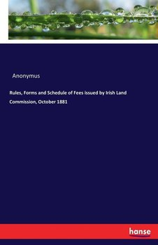 Rules, Forms and Schedule of Fees issued by Irish Land Commission, October 1881-Anonymus