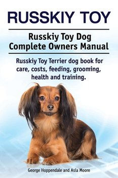 Russkiy Toy. Russkiy Toy Dog Complete Owners Manual. Russkiy Toy Terrier dog book for care, costs, feeding, grooming, health and training. - Hoppendale George