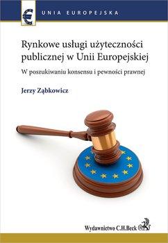 Rynkowe usługi użyteczności publicznej w Unii Europejskiej. W poszukiwaniu konsensu i pewności prawnej-Ząbkowicz Jerzy