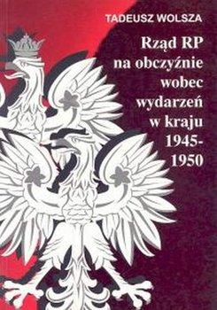 Rząd RP na Obczyźnie Wobec Wydarzeń w Kraju 1945-1950-Wolsza Tadeusz