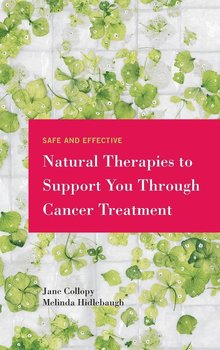 Safe and Effective Natural Therapies to Support You Through Cancer Treatment - Collopy Jane