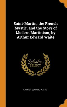 Saint-Martin, the French Mystic, and the Story of Modern Martinism, by Arthur Edward Waite - Waite Arthur Edward