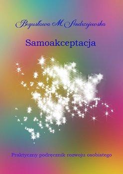 Samoakceptacja. Praktyczny podręcznik rozwoju osobistego-Andrzejewska Bogusława M.