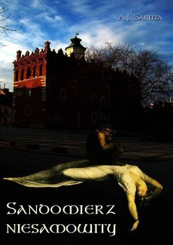 Sandomierz niesamowity. Zjawy, duchy, upiory, a takoż i zdarzenia straszne, nadzwyczajne oraz znaki niezwykłe i groźne...-Sarwa Andrzej