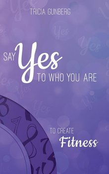 SAY YES TO WHO YOU ARE TO CREATE Fitness-Gunberg Tricia