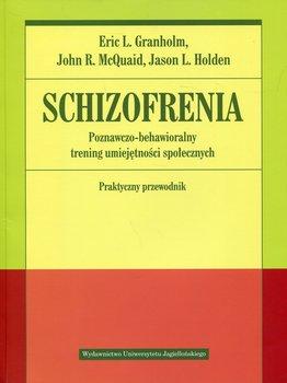 Schizofrenia. Poznawczo-behawioralny trening umiejętności społecznych. Praktyczny przewodnik-Granholm Eric, McQuaid John