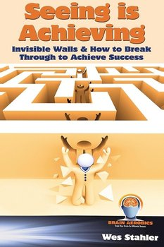 Seeing Is Achieving - Invisible Walls & How to Break Through to Achieve Success - Stahler Wes