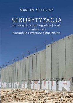 Sekurytyzacja jako narzędzie polityki zagranicznej Izraela w świetle teorii regionalnych kompleksów bezpieczeństwa-Szydzisz Marcin