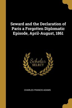 Seward and the Declaration of Paris a Forgotten Diplomatic Episode, April-August, 1861-Adams Charles Francis