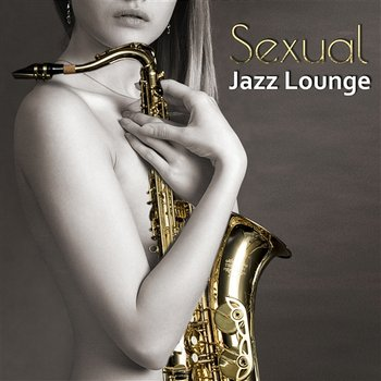 Sexual Jazz Lounge: Sensual Smooth Chillout Music for Massage or Love Making, Instrumental Background Music for Intimate Moments, Guitar del Mar, Sexy Piano & Sax-Jazz Erotic Lounge Collective