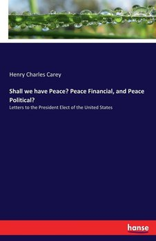 Shall we have Peace? Peace Financial, and Peace Political?-Carey Henry Charles