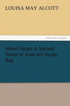 Shawl-Straps a Second Series of Aunt Jo's Scrap-Bag - Alcott Louisa May