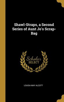 Shawl-Straps, a Second Series of Aunt Jo's Scrap-Bag-Alcott Louisa May