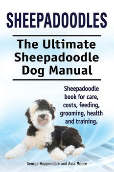 Sheepadoodles. Ultimate Sheepadoodle Dog Manual. Sheepadoodle book for care, costs, feeding, grooming, health and training.-Hoppendale George