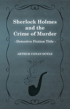 Sherlock Holmes and the Crime of Murder (a Collection of Short Stories)-Doyle Arthur Conan