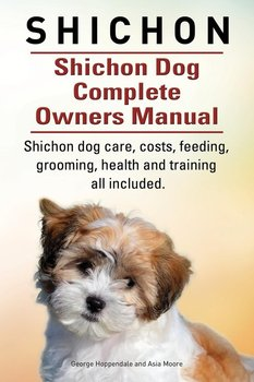 Shichon. Shichon Dog Complete Owners Manual. Shichon dog care, costs, feeding, grooming, health and training all included.-Hoppendale George