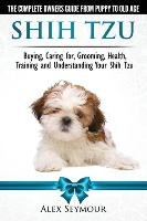 Shih Tzu Dogs - The Complete Owners Guide from Puppy to Old Age. Buying, Caring For, Grooming, Health, Training and Understanding Your Shih Tzu.-Seymour Alex