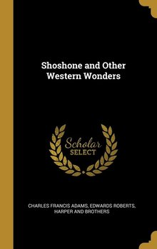 Shoshone and Other Western Wonders - Adams Charles Francis