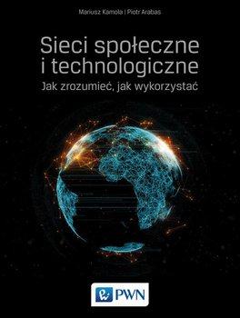 Sieci społeczne i technologiczne. Jak zrozumieć, jak wykorzystać-Kamola Mariusz, Arabas Piotr