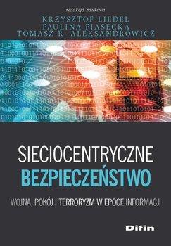 Sieciocentryczne bezpieczeństwo. Wojna, pokój i terroryzm w epoce informacji-Liedel Krzysztof, Piasecka Paulina, Aleksandrowicz Tomasz R.