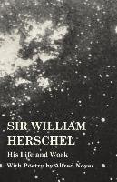 Sir William Herschel - His Life and Work - With Poetry by Alfred Noyes-Holden Edward S.