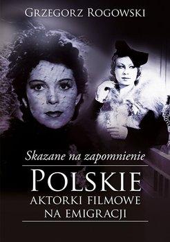 Skazane na zapomnienie. Polskie aktorki filmowe na emigracji                      (ebook)