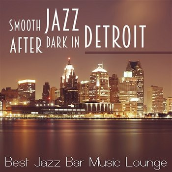 Smooth Jazz After Dark in Detroit: Best Jazz Bar Music Lounge, Cool  Relaxing Songs, Soft Chillout, Coctail Relaxation, Instrumental Ambient  Jazz