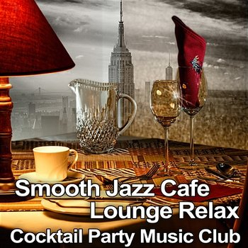 Smooth Jazz Cafe Lounge Relax: Cocktail Party Music Club, Classy Background Music for Lounge Mood, Soothing Sounds of Saxophone and Piano-Jazz Music Collection