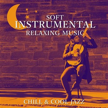 Soft Instrumental Relaxing Music: Chill & Cool Jazz, Sexy Guitar Songs, The  Best of Smooth Jazz, Sax Solo, Easy Listening, Lounge Piano Music (Album