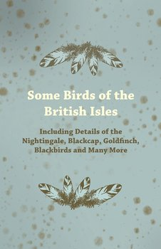 Some Birds of the British Isles - Including Details of the Nightingale, Blackcap, Goldfinch, Blackbirds and Many More-Anon