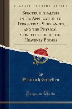 Spectrum Analysis in Its Application to Terrestrial Substances, and the Physical Constitution of the Heavenly Bodies (Classic Reprint)-Schellen Heinrich