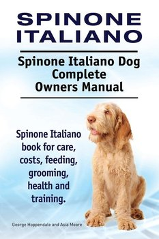 Spinone Italiano. Spinone Italiano Dog Complete Owners Manual. Spinone Italiano book for care, costs, feeding, grooming, health and training.-Hoppendale George