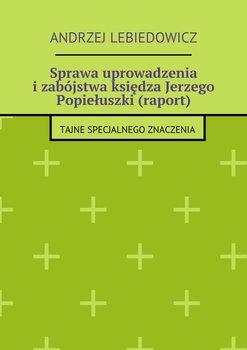 Sprawa uprowadzenia izabójstwa księdza Jerzego Popiełuszki (raport)-Lebiedowicz Andrzej
