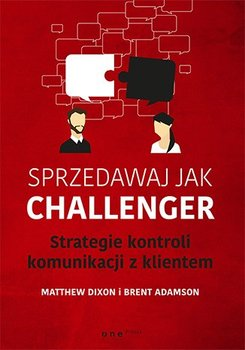 Sprzedawaj jak Challenger. Strategie kontroli komunikacji z klientem-Dixon Matthew, Adamson Brent