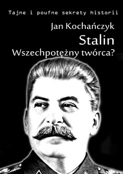 Stalin! Wszechpotężny twórca?-Kochańczyk Jan