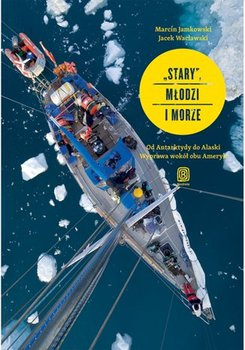 Stary, młodzi i morze. Od Antarktydy do Alaski. Wyprawa wokół obu Ameryk-Jamkowski Marcin, Wacławski Jacek