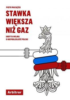 Stawka większa niż gaz. Ukryta wojna o niepodległość Polski-Maciążek Piotr