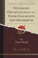 Stilfragen Grundlegungen zu Einer Geschichte der Ornamentik (Classic Reprint)
