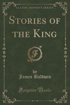 Stories of the King (Classic Reprint) - Baldwin James