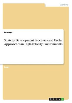 Strategy Development Processes and Useful Approaches in High-Velocity Environments-Anonym