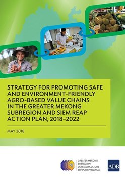 Strategy for Promoting Safe and Environment-Friendly Agro-Based Value Chains in the Greater Mekong Subregion and Siem Reap Action Plan, 2018-2022-Asian Development Bank