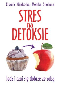 Stres na detoksie. Jedz i czuj się dobrze ze sobą-Mijakoska Urszula, Stachura Monika