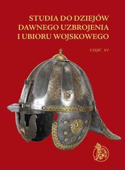 Studia do dziejów dawnego uzbrojenia i ubioru wojskowego. Tom 15-Opracowanie zbiorowe