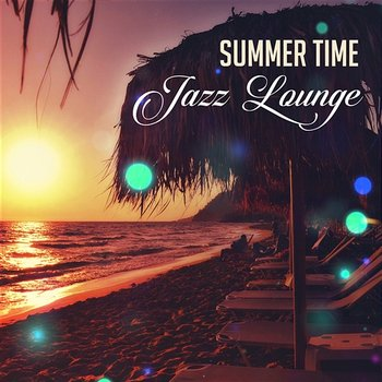 Summer Time Jazz Lounge: Late Night Party Music, Relaxing Instrumental Jazz, Free Time with Chill Jazz, Essential Cocktail Party - Jazz Lounge Zone