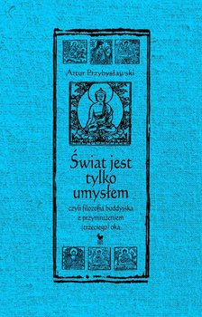 Świat jest tylko umysłem, czyli filozofia buddyjska z przymrużeniem (trzeciego) oka-Przybysławski Artur