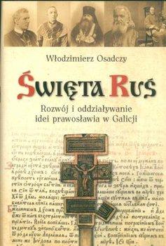 Święta Ruś Rozwój i Oddziaływanie Idei Prawosławia w Galicji-Osadczy Włodzimierz