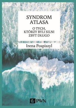 Syndrom Atlasa. O tych, którzy byli silni zbyt długo-Pospiszyl Irena