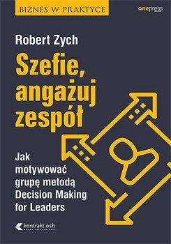 Szefie, angażuj zespół. Jak motywować grupę metodą Decision Making for Leaders-Zych Robert